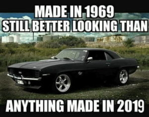 Change, Mind, and Looking: MADE IN 1969  STILL BETTER LOOKING THAN  ANYTHING MADE IN 2019 Change my mind