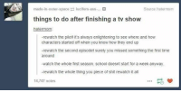 Ass, School, and Shit: made-in-outer-spacelucifers-ass....  Source hatermom  things to do after finishing a tv show  -rewatch the pilot! it's always entightening to see where and how  characters started off when you know how they end up  -rewatch the second episodel surely you missed something the first time  around  -watch the whole first season. school doesnt start for a week anyway.  -rewatch the whole thing you piece of shit rewatch it all  14,747 notes https://t.co/NNHpgEAhOM