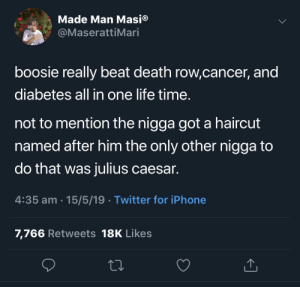 The Mind of a Maniac!: Made Man Masi®  @MaserattiMari  boosie really beat death row,cancer, and  diabetes all in one life time  not to mention the nigga got a haircut  named after him the only other nigga to  do that was julius caesar.  4:35 am 15/5/19 Twitter for iPhone  7,766 Retweets 18K Likes The Mind of a Maniac!