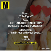 "Memes, 🤖, and Rock: MADE  Mann:  Tolle Figur!""  Frau:  ICH HABAUCHEIN GEHIRN,  DU SEXISTISCHESSCHWEIN!""  Ed Sheeran:  I'm in love with your body.  Frau:  *kreisch*  www.MadeMyDay.com  @rock galore"