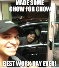 MADE SOME  CHOW FOR CHOW  BEST WORK DAY ER!  Memes COM Car memes