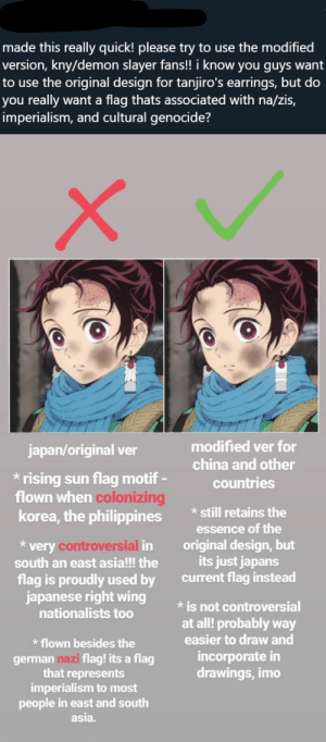 Come, South East Asians let me be offended for you over era-appropriate Japanese Anime.: made this really quick! please try to use the modified  version, kny/demon slayer fans!! i know you guys want  to use the original design for tanjiro's earrings, but do  you really want a flag thats associated with na/zis,  imperialism, and cultural genocide?  modified ver for  japan/original ver  china and other  rising sun flag motif-  flown when colonizing  korea, the philippines  countries  still retains the  essence of the  *very controversial in  south an east asia!!! the  original design, but  its just japans  current flag instead  flag is proudly used by  japanese right wing  nationalists too  is not controversial  at all! probably way  easier to draw and  flown besides the  incorporate in  drawings, imo  german nazi flag! its a flag  that represents  imperialism to most  people in east and south  asia. Come, South East Asians let me be offended for you over era-appropriate Japanese Anime.