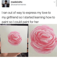 Memes, Paintings, and 🤖: madeindtx  cesartorresrex  I ran out of way to express my love to  my girlfriend so l started learning how to  paint so I could paint for her THIS IS SO CUTE HONESTLY IF SOMEONE DID THIS FOR ME I WOULD CRY