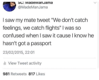 "Blackpeopletwitter, Confused, and Saw: @MadeManJama  I saw my mate tweet ""We don't catch  feelings, we catch flights"" I was so  confused when I saw it cause I know he  hasn't got a passport  23/02/2015, 22:01  ll View Tweet activity  981 Retweets 817 Likes <p>IDK bout u but i catch ankles 👀👀 (via /r/BlackPeopleTwitter)</p>"