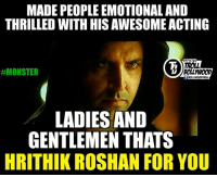 Acting Level - Hrithik Roshan _/\_  #Monster: MADEPEOPLE EMOTIONAL AND  THRILLED WITH HIS AWESOME ACTING  FFICIAL  TROLL  #MONSTER  LADIES AND  GENTLEMEN THATS  HRITHIK ROSHAN FOR YOU Acting Level - Hrithik Roshan _/\_  #Monster