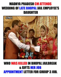 Jail, Memes, and Wedding: MADHYA PRADESH  CMATTENDS  WEDDING OF  LATE BHOPAL  JAIL EMPLOYEES  DAUGHTER  AN I  WHO  WAS KILLED  IN BHOPAL JAILBREAK  & GIFTS HER JOB  APPOINTMENT LETTER FOR GROUP 3 JOB. <3