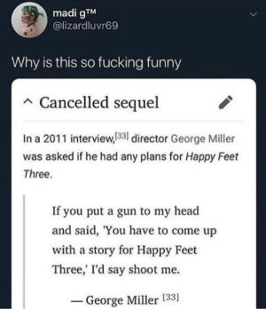 Happy Feet Three: madi gTM  @lizardluvr69  Why is this so fucking funny  Cancelled sequel  In a 2011 interview,133 director George Miller  was asked if he had any plans for Happy Feet  Three.  If you put a gun to my head  and said, 'You have to come up  with a story for Happy Feet  Three,' I'd say shoot me  George Miller [33] Happy Feet Three