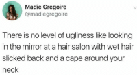 Hair, Mirror, and Salon: Madie Gregoire  @madiegregoire  There is no level of ugliness like looking  in the mirror at a hair salon with wet hair  slicked back and a cape around your  neck