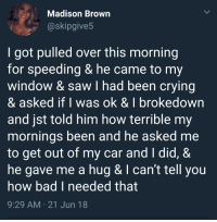 Bad, Crying, and Saw: Madison Brown  @skipgive5  I got pulled over this morning  for speeding & he came to my  window & saw I had been crying  & asked if I was ok & I brokedown  and jst told him how terrible my  mornings been and he asked me  to get out of my car and I did, &  he gave me a hug & I can't tell you  how bad I needed that  9:29 AM 21 Jun 18