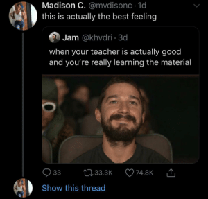 Finally, some bang for buck! (via /r/BlackPeopleTwitter): Madison C. @mvdisonc 1d  this is actually the best feeling  Jam @khvdri 3d  when your teacher is actually good  and you're really learning the material  33  L33.3K  74.8K  Show this thread Finally, some bang for buck! (via /r/BlackPeopleTwitter)