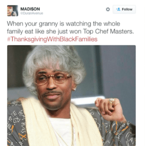 Family, Grandma, and Thanksgiving With Black Families: MADISON  Follow  DuranAvenue  When your granny is watching the whole  family eat like she just won Top Chef Masters.  I miss my grandma