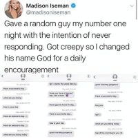 Blessed, Creepy, and Friday: Madison Iseman  @madisoniseman  Gave a random guy my number one  night with the intention of never  responding. Got creepy so l changed  his name God for a daily  encouragement  GOD  GOD  Goo  Fri, Jul 21, 8-51AM  tgif :) damn the week flew by  good morning gorgeous  Have a successful day.  Thu,u0, 1026 AM  Tue, May 30, 11 31 AM  hope you have a blessed  day like a boss..  Fri, Jul 21, 11-37 PM  Have a successful day...  what are you doing  Fri, Jul7, 3 52 PM  thank god its fuckin friday...  Tue, Jul 11 10:59 AM  Thu, Jun 1, 1023 AM  Sun, Jul 23, 0 20 M  hey you  how is your day  ri, Jn 2,119 PM  Moa, Jul 24, 931 AM  Have a successful day...  tgif:)  Have an awesome day.)  Tha, Jul 13, 130 PM  Sun, Jun 4X45 AM  Tuesday 11-06 AM  how is your day  what are you doing today  Have an awesome day...  Sun, Jul 16, 11108 AM  Mon, Jun 5, 30:05 AM  Saturday 1.53PM  good morning gorgeous  top of the morning to you :0)  what are you doing today 😹😻