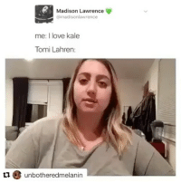 I'd tag tomato lasagne but she blocked me a long time ago. creds: @madisonlawrence: Madison Lawrence  @madisonlawrence  me: I love kale  Tomi Lahren:  t1unbotheredmelanin I'd tag tomato lasagne but she blocked me a long time ago. creds: @madisonlawrence