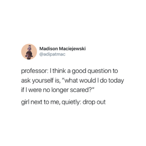 "Girl, Good, and Today: Madison Maciejewski  @adipatmac  professor: I think a good question to  ask yourself is, ""what would Ido today  if I were no longer scared?""  girl next to me, quietly: drop out Exactly 😂"