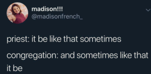 Be Like, Madison, and Priest: madison!!!  @madisonfrench  priest: it be like that sometimes  congregation: and sometimes like that  it be Now pull your pants up and get out of the confessional!