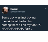 Fuck, Dank Memes, and King: Madison  @Madisonisfabb  Some guy was just buying  me drinks at the bar but  putting them all on my tab????  HAHAHAHHAHA fuck u king 🙌