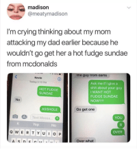Crying, Dad, and McDonalds: madison  @meatymadison  I'm crying thinking about my mom  attacking my dad earlier because he  wouldn't go get her a hot fudge sundae  from mcdonalds  , * 55%  -tne guy Trom aarts  Kevin  Today 6:10 PM  Ask me if I give a  shit about your guy  I WANT HOT  FUDGE SUNDAE  NOW!!!!  HOT FUDGE  SUNDAE  No  ASSHOLE  Go get one  oes)  Text Messa  YOU  Yep  No  Q W E RTYUO P  OVER  Over what