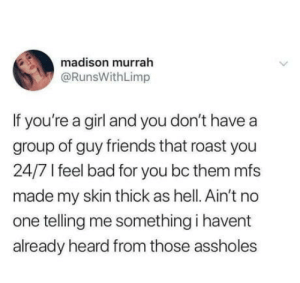 Af, Bad, and Friends: madison murrah  @RunsWithLimp  If you're a girl and you don't have a  group of guy friends that roast you  24/7 feel bad for you bc them mfs  made my skin thick as hell. Ain't no  one telling me something i havent  already heard from those assholes Skin thick af