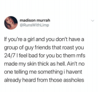Bad, Friends, and Relationships: madison murrah  @RunsWithLimp  If you're a girl and you don't have a  group of guy friends that roast you  24/7 l feel bad for you bc them mfs  made my skin thick as hell. Ain't no  one telling me something i havent  already heard from those assholes