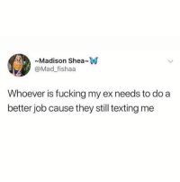 Fucking, Texting, and Girl Memes: Madison SheanW  @Mad_fishaa  Whoever is fucking my ex needs to do a  better job cause they still texting me PSA ya'll! ( @tinderonians )