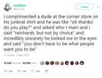 """Dude, Sincerely, and Wisdom: madison  @sym_phr  Follow  i complimented a dude at the corner store on  his junkrat shirt and he was like """"oh thanks!  do you play?"""" and asked who I main and i  said """"reinhardt, but not by choice"""" and  incredibly sincerely he looked me in the eyes  and said """"you don't have to be what people  want you to be""""  11:20 AM-2 Mar 2018  15,346 Retweets 62,056 Likes <p>Wisdom from the mouth of a Junkrat main</p>"""