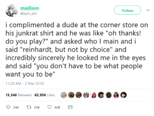 """Dude, Sincerely, and Who: madison  @sym_phr  Follow  i complimented a dude at the corner store on  his junkrat shirt and he was like """"oh thanks!  do you play?"""" and asked who I main and i  said """"reinhardt, but not by choice"""" and  incredibly sincerely he looked me in the eyes  and said """"you don't have to be what people  want you to be""""  11:20 AM-2 Mar 2018  15,346 Retweets 62,056 Likes"""