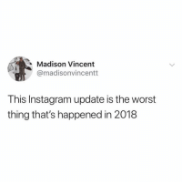 Instagram, Memes, and The Worst: Madison Vincent  @madisonvincentt  This Instagram update is the worst  thing that's happened in 2018 Literally.... MAKE IT STOP....