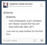 Boxing, Dicks, and Dogs: madman-inside-his-box  P one-more-band-whore  dick pon  dick pon  THIS STRANGER JUST OPENED  MY FRONT DOOR PETTED MY  DOG SAW ME AND LEFT  i just met my step-brother for the first  time  171,221 notes