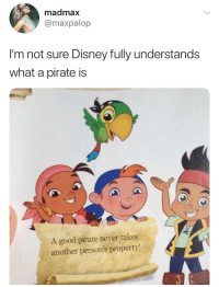 Disney: madmax  @maxpalop  I'm not sure Disney fully understands  what a pirate is  A good pirate never takes  another person's property!