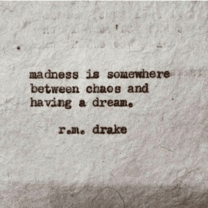 Drake, Madness, and Somewhere: madness is somewhere  between chaos and  having a dreame  rolme drake