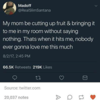 Dank, Love, and Twitter: Madoff  @RealSlimSantana  My mom be cutting up fruit & bringing it  to me in my room without saying  nothing. Thats when it hits me, nobody  ever gonna love me this much  8/2/17, 2:45 PM  66.5K Retweets 219K Likes  Source: twitter.com  20,037 notes