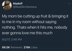 Love, Parents, and Mom: Madoff  @RealSlimSantana  My mom be cutting up fruit & bringing it  to me in my room without saying  nothing. Thats when it hits me, nobody  ever gonna love me this much  8/2/17, 2:45 PM  66.5K Retweets 219K Likes Parents