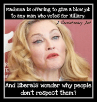 If this isn't a good reason to vote for Trump, I don't know what is...  ~ Always Out Front ~ A Revolutionary Act: Madonna is offering to give a blow job  to any man who votes for Hillary  A Revolution  Act  And liberals wonder why people  don't respect them? If this isn't a good reason to vote for Trump, I don't know what is...  ~ Always Out Front ~ A Revolutionary Act