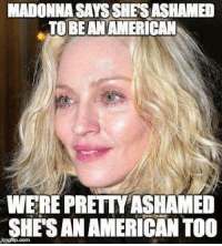 Extremely Pissed off RIGHT Wingers 2: MADONNA SAYS SHE SASHAMED  TOBEANAMERICAN  WERE PRETTYASHAMED  SHES ANAMERICAN TOO Extremely Pissed off RIGHT Wingers 2