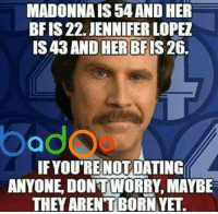 Memes, 🤖, and App: MADONNAIS 54 AND HER  BRIS 22. JENNIFER LOPEZ  IS 43AND HER BF  26.  IF YOURE NOT DATING  ANYONE DONTWORRY, MAYBE  THEY ARENTBORNYE. Credit: Badoo . Check out their cool app!