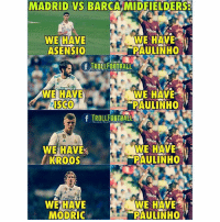 Memes, Barca, and 🤖: MADRID VS BARCA MIDFIELDERS  WE HAVE  ASENSIO  WE HAVE  PAULINHO  TROLLFOOTBALL  WE HAVE  WE HAVE  PAULINHO  f TROLLFOOTBALL  WE HAVE  KROOS  WE HAVE  PAULINHO  WE HAVE  MODRIC  WE HAVE  PAULINHO This😂😂😂 Tag a friend...