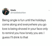 Being Single: Mads  @maddiebohlen  Being single is fun until the holidays  come along and everywhere you go  love is being shoved in your face only  to remind you how lonely you are. l  guess l'l drink to that