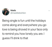 Love, Guess, and Single: Mads  @maddiebohlen  Being single is fun until the holidays  come along and everywhere you go  love is being shoved in your face only  to remind you how lonely you are. l  guess l'l drink to that cheers i'll drink to that bro