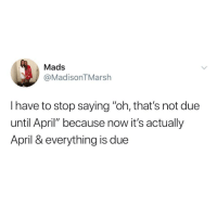 "Mads: Mads  @MadisonTMarsh  I have to stop saying ""oh, that's not due  until April"" because now it's actually  April & everything is due"
