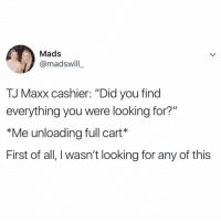 "This is how it be at every store 😂💯 https://t.co/rgu1TuB6Oh: Mads  @madswill  TJ Maxx cashier: ""Did you find  everything you were looking for?""  *Me unloading full cart*  First of all, I wasn't looking for any of this This is how it be at every store 😂💯 https://t.co/rgu1TuB6Oh"