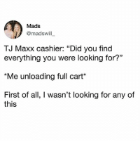 "Target.... Costco..... etc etc 🙄🤷🏼‍♀️: Mads  @madswill  TJ Maxx cashier: ""Did you find  everything you were looking for?""  *Me unloading full cart*  First of all, I wasn't looking for any of  this Target.... Costco..... etc etc 🙄🤷🏼‍♀️"