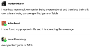 When they pointed out who's really overemotional.: madsmikklsen  i love how men mock women for being overemotional and then lose their shit  over a team losing an over-glorified game of fetch  k-lionheart  i have found my purpose in life and it is spreading this message  saranthropology  over-glorified game of fetch When they pointed out who's really overemotional.