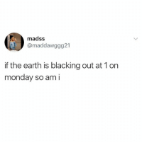 Logic, Earth, and Monday: madss  @maddawggg21  if the earth is blacking out at 1 on  monday so am i It's pure logic