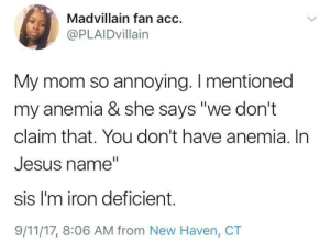 "9/11, Jesus, and Madvillain: Madvillain fan acc  @PLAIDvillain  My mom so annoying. I mentioned  my anemia & she says ""we don't  claim that. You don't have anemia. In  Jesus name""  sis I'm iron deficient.  9/11/17, 8:06 AM from New Haven, CT Thanks for nothing Mom"