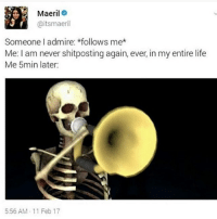 Life, Lol, and Memes: Maeril  aitsmaeril  Someone I admire: *follows me*  Me: l am never shitposting again, ever, in my entire life  Me 5min later:  5:56 AM 11 Feb 17 I shitpost too much lol