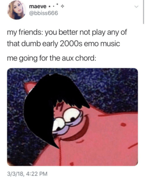 Dumb, Emo, and Friends: maeve  @bbiss666  my friends: you better not play any of  that dumb early 2000s emo music  me going for the aux chord  3/3/18, 4:22 PM AND WE HAVE A WINNER!!! 😫😂😂😂😂😫