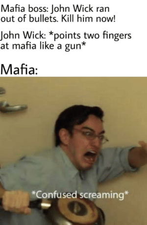 Confused, John Wick, and Mafia: Mafia boss: John Wick ran  out of bullets. Kill him now!  John Wick: *points two fingers  at mafia like a gun*  Mafia:  *Confused screaming* Mafia.exe is not responding