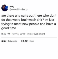 Shit, Twitter, and Weird: mag  @neverhitpuberty  are there any cults out there who dont  do that weird brainwash shit? im just  trying to meet new people and have a  good time  8:40 PM Nov 14, 2018 Twitter Web Client  3.9K Retweets 23.8K Likes Ya it's called @themorningtoast