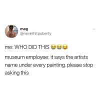 "Relatable, Asking, and Answer: mag  @neverhitpuberty  me: WHO DID THIS  museum employee: it says the artists  name under every painting. please stop  asking this ""question everything. learn something. answer nothing."" - euripides via: @bigbabymag"