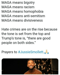 "Too bad more and more of these ""hate crimes"" are proven hoaxes. Will y'all ever learn to at least spend two seconds critically thinking about something before swallowing it as fact because ""orange man bad""? That was a rhetorical question.: MAGA means bigotry  MAGA means racism  MAGA means homophobia  MAGA means anti-semitism  MAGA means divisiveness  Hate crimes are on the rise because  the tone is set from the top and  Trump's tone is, ""there are good  people on both sides.""  Prayers to #JussieSmollett. La Too bad more and more of these ""hate crimes"" are proven hoaxes. Will y'all ever learn to at least spend two seconds critically thinking about something before swallowing it as fact because ""orange man bad""? That was a rhetorical question."